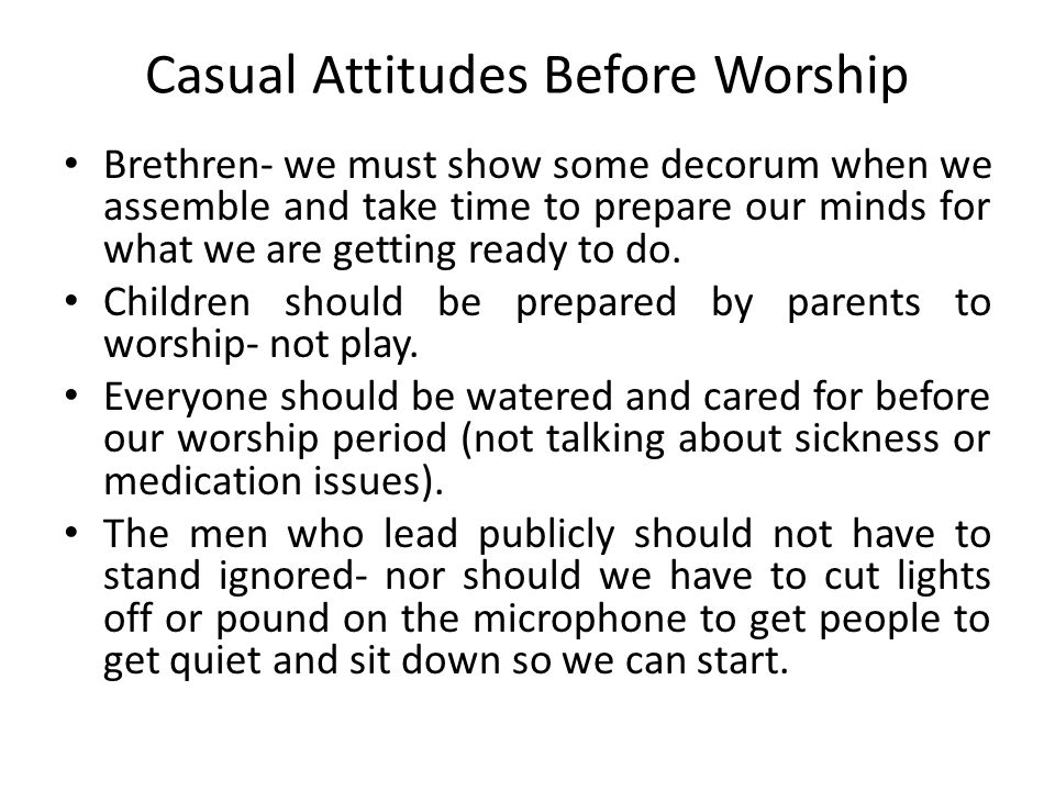 Casual Attitudes Before Worship Brethren- we must show some decorum when we assemble and take time to prepare our minds for what we are getting ready to do.