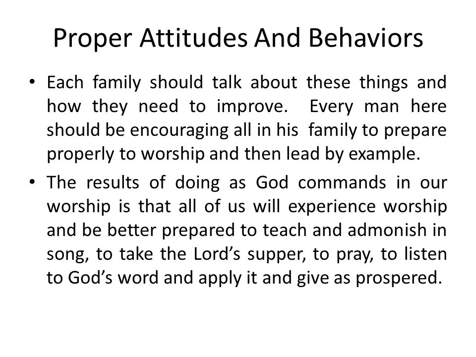 Proper Attitudes And Behaviors Each family should talk about these things and how they need to improve.