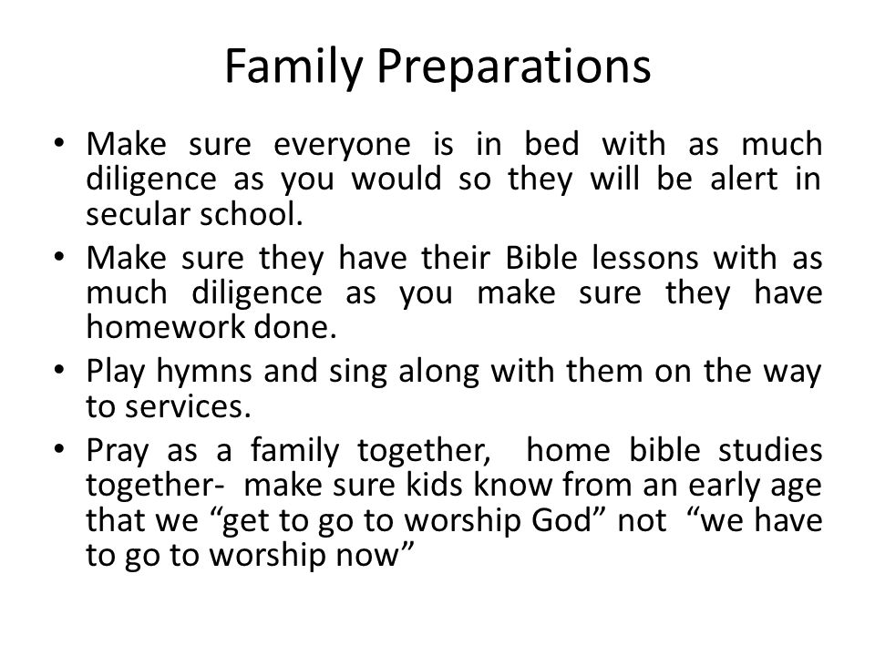 Family Preparations Make sure everyone is in bed with as much diligence as you would so they will be alert in secular school.