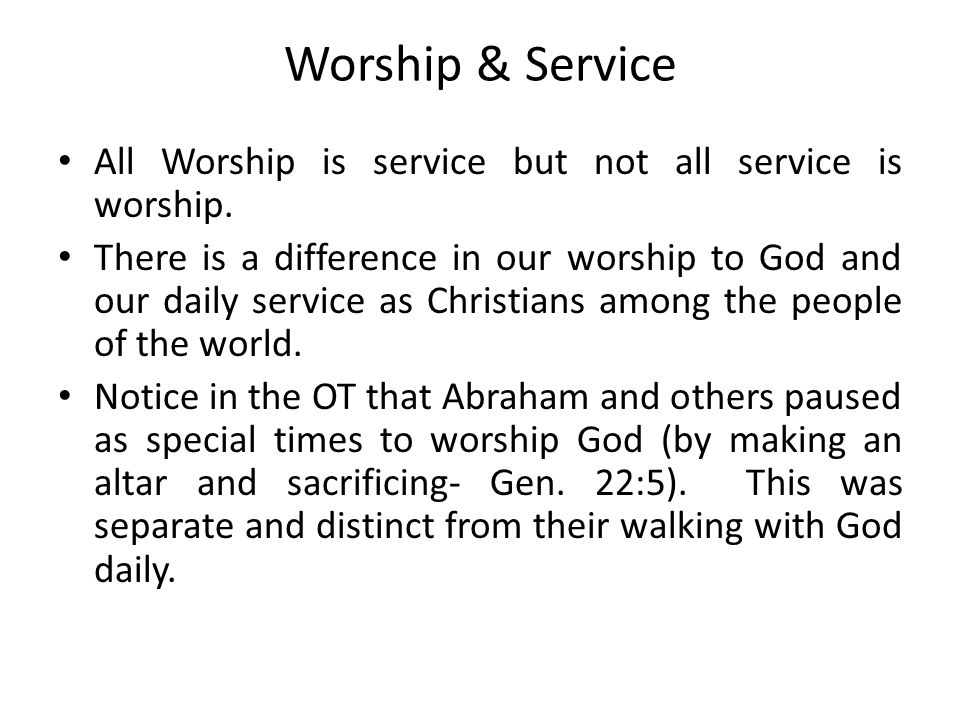 Worship & Service All Worship is service but not all service is worship.
