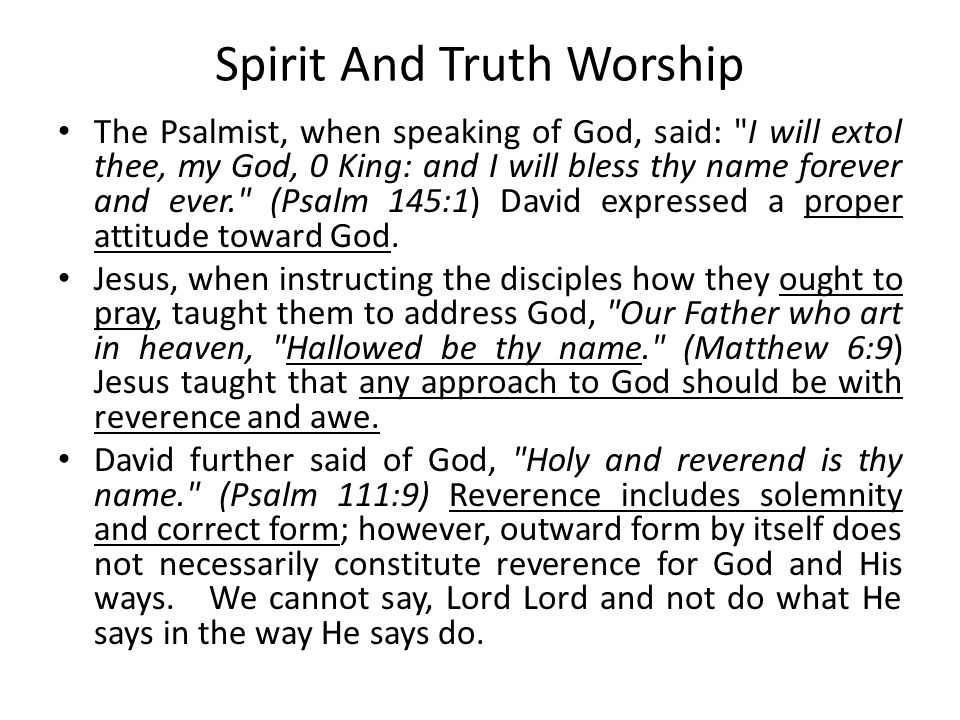 Spirit And Truth Worship The Psalmist, when speaking of God, said: I will extol thee, my God, 0 King: and I will bless thy name forever and ever. (Psalm 145:1) David expressed a proper attitude toward God.