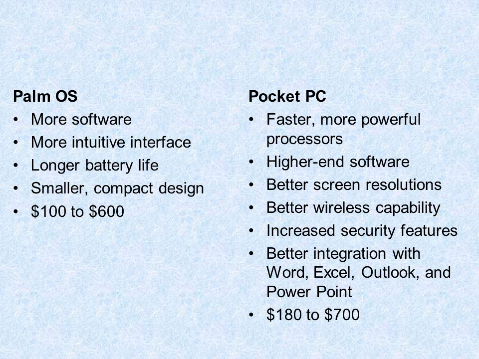 Palm OS More software More intuitive interface Longer battery life Smaller, compact design $100 to $600 Pocket PC Faster, more powerful processors Higher-end software Better screen resolutions Better wireless capability Increased security features Better integration with Word, Excel, Outlook, and Power Point $180 to $700
