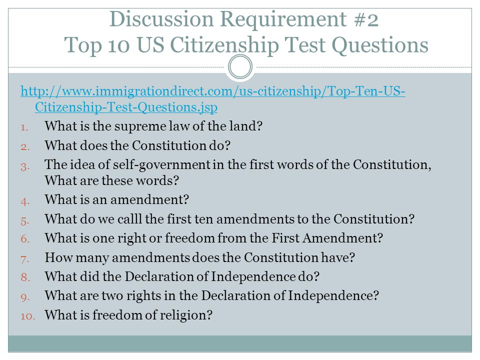 Discussion Requirement #2 Top 10 US Citizenship Test Questions http://www.immigrationdirect.com/us-citizenship/Top-Ten-US- Citizenship-Test-Questions.jsp 1.