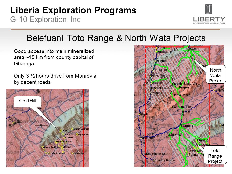 Liberia Exploration Programs G-10 Exploration Inc Belefuani Toto Range & North Wata Projects Good access into main mineralized area ~15 km from county capital of Gbarnga Only 3 ½ hours drive from Monrovia by decent roads North Wata Projec t Toto Range Project Gold Hill