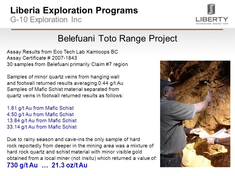 Liberia Exploration Programs G-10 Exploration Inc Belefuani Toto Range Project Assay Results from Eco Tech Lab Kamloops BC Assay Certificate # samples from Belefuani primarily Claim #7 region Samples of minor quartz veins from hanging wall and footwall returned results averaging 0.44 g/t Au Samples of Mafic Schist material separated from quartz veins in footwall returned results as follows: 1.61 g/t Au from Mafic Schist 4.50 g/t Au from Mafic Schist g/t Au from Mafic Schist g/t Au from Mafic Schist Due to rainy season and cave-ins the only sample of hard rock reportedly from deeper in the mining area was a mixture of hard rock quartz and schist material with minor visible gold obtained from a local miner (not insitu) which returned a value of: 730 g/t Au … 21.3 oz/t Au