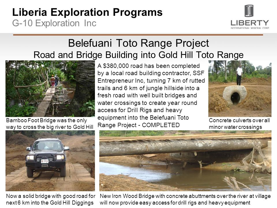 Liberia Exploration Programs G-10 Exploration Inc Belefuani Toto Range Project Road and Bridge Building into Gold Hill Toto Range Bamboo Foot Bridge was the only way to cross the big river to Gold Hill Now a solid bridge with good road for next 6 km into the Gold Hill Diggings New Iron Wood Bridge with concrete abuttments over the river at village will now provide easy access for drill rigs and heavy equipment Concrete culverts over all minor water crossings A $380,000 road has been completed by a local road building contractor, SSF Entrepreneur Inc, turning 7 km of rutted trails and 6 km of jungle hillside into a fresh road with well built bridges and water crossings to create year round access for Drill Rigs and heavy equipment into the Belefuani Toto Range Project - COMPLETED