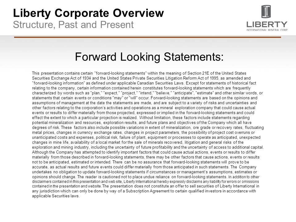 Liberty Corporate Overview Structure, Past and Present Forward Looking Statements: This presentation contains certain forward-looking statements within the meaning of Section 21E of the United States Securities Exchange Act of 1934 and the United States Private Securities Litigation Reform Act of 1995, as amended and forward-looking information as defined under applicable Canadian Securities Laws.