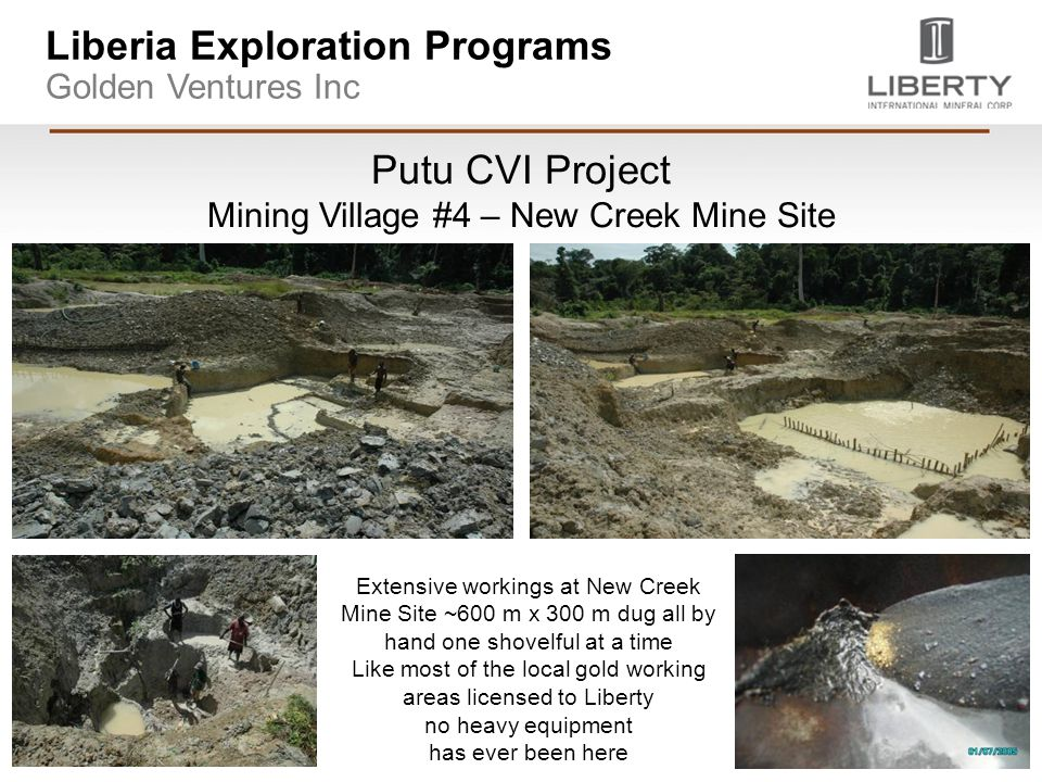 Liberia Exploration Programs Golden Ventures Inc Putu CVI Project Mining Village #4 – New Creek Mine Site Extensive workings at New Creek Mine Site ~600 m x 300 m dug all by hand one shovelful at a time Like most of the local gold working areas licensed to Liberty no heavy equipment has ever been here