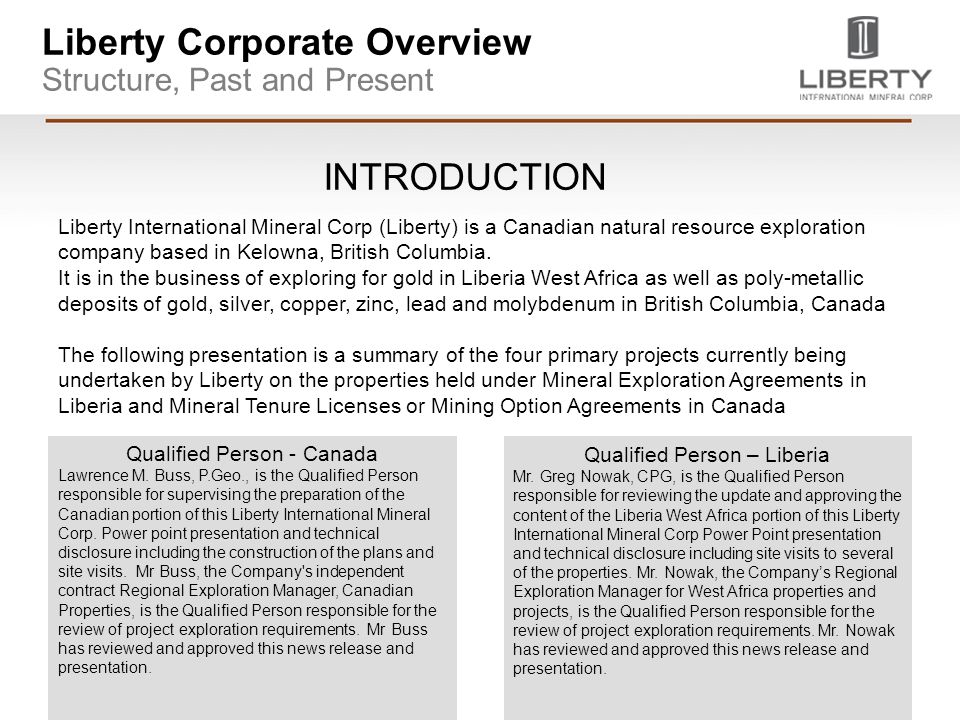 Liberty Corporate Overview Structure, Past and Present Liberty International Mineral Corp (Liberty) is a Canadian natural resource exploration company based in Kelowna, British Columbia.