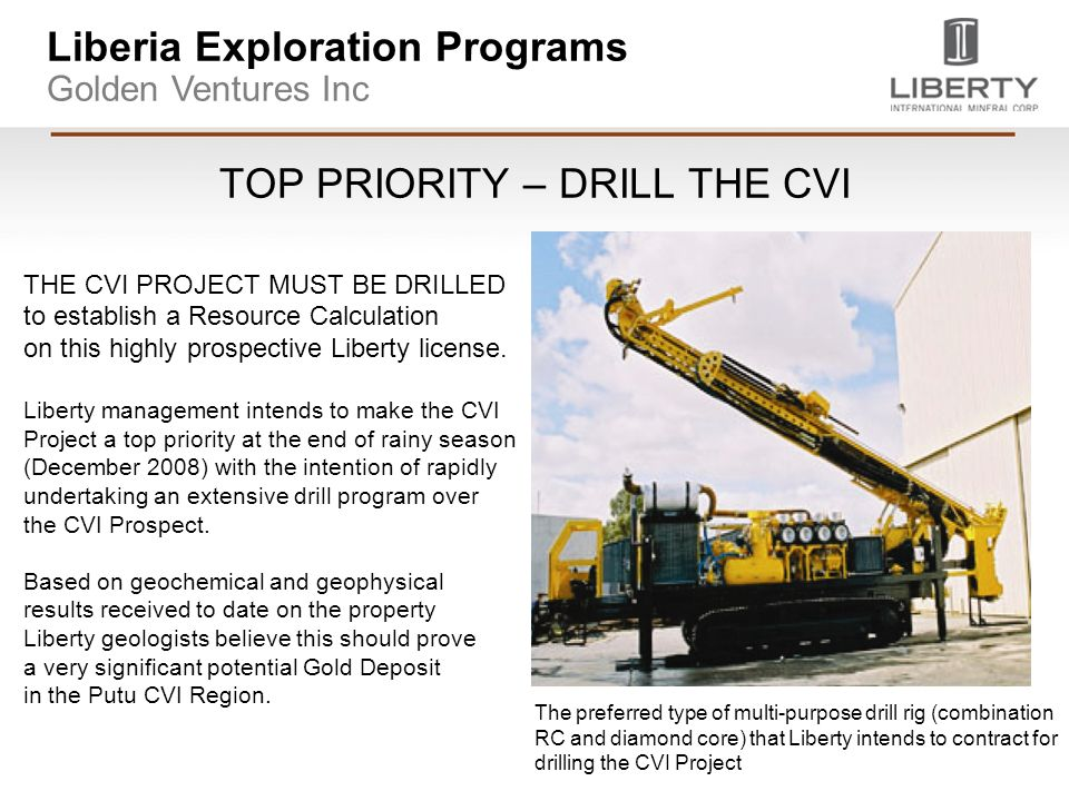 Liberia Exploration Programs Golden Ventures Inc TOP PRIORITY – DRILL THE CVI THE CVI PROJECT MUST BE DRILLED to establish a Resource Calculation on this highly prospective Liberty license.