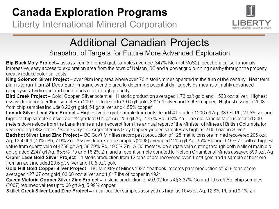 Canada Exploration Programs Liberty International Mineral Corporation Additional Canadian Projects Snapshot of Targets for Future More Advanced Exploration Big Buck Moly Project – assays from 5 highest grab samples average.347% Mo (not MoS2), geochemical soil anomaly impressive, easy access to exploration area from the town of Nelson, BC and a power grid running nearby through the property greatly reduce potential costs King Solomon Silver Project – over 9km long area where over 70 historic mines operated at the turn of the century.