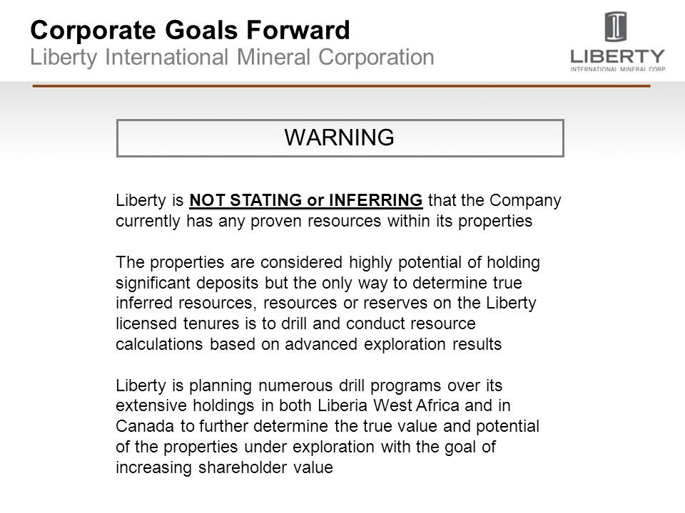Corporate Goals Forward Liberty International Mineral Corporation Liberty is NOT STATING or INFERRING that the Company currently has any proven resources within its properties The properties are considered highly potential of holding significant deposits but the only way to determine true inferred resources, resources or reserves on the Liberty licensed tenures is to drill and conduct resource calculations based on advanced exploration results Liberty is planning numerous drill programs over its extensive holdings in both Liberia West Africa and in Canada to further determine the true value and potential of the properties under exploration with the goal of increasing shareholder value WARNING