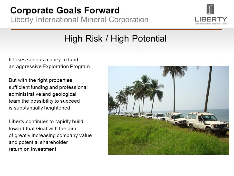 Corporate Goals Forward Liberty International Mineral Corporation High Risk / High Potential It takes serious money to fund an aggressive Exploration Program.