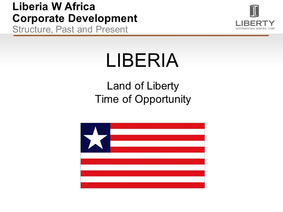 Liberia W Africa Corporate Development Structure, Past and Present LIBERIA Land of Liberty Time of Opportunity