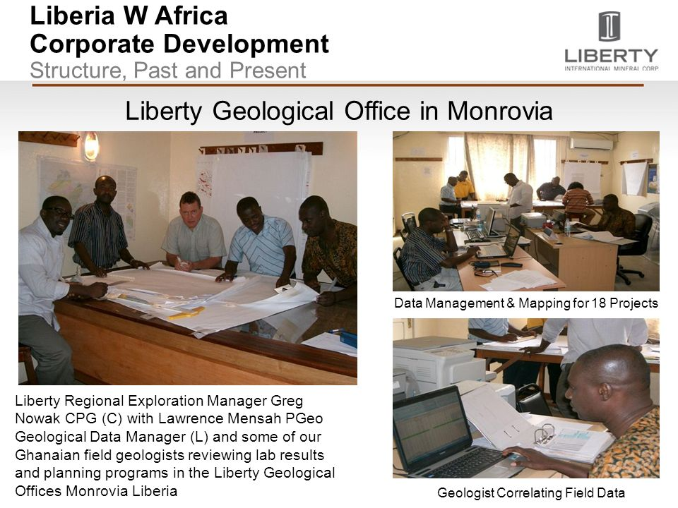 Liberia W Africa Corporate Development Structure, Past and Present Liberty Geological Office in Monrovia Liberty Regional Exploration Manager Greg Nowak CPG (C) with Lawrence Mensah PGeo Geological Data Manager (L) and some of our Ghanaian field geologists reviewing lab results and planning programs in the Liberty Geological Offices Monrovia Liberia Geologist Correlating Field Data Data Management & Mapping for 18 Projects