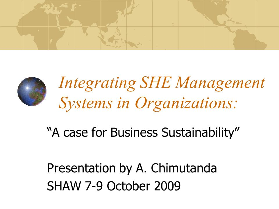 Integrating SHE Management Systems in Organizations: A case for Business Sustainability Presentation by A.