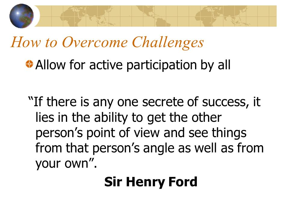 How to Overcome Challenges Allow for active participation by all If there is any one secrete of success, it lies in the ability to get the other persons point of view and see things from that persons angle as well as from your own.