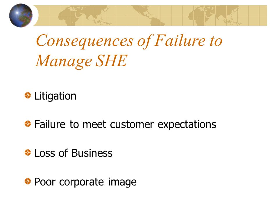 Litigation Failure to meet customer expectations Loss of Business Poor corporate image Consequences of Failure to Manage SHE
