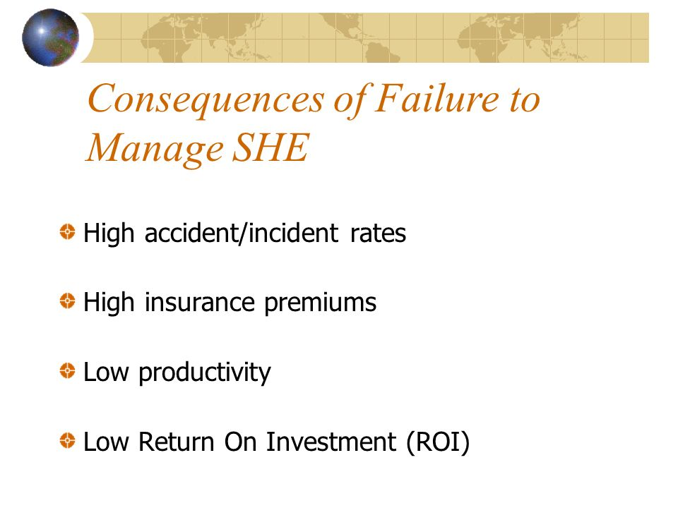 High accident/incident rates High insurance premiums Low productivity Low Return On Investment (ROI) Consequences of Failure to Manage SHE