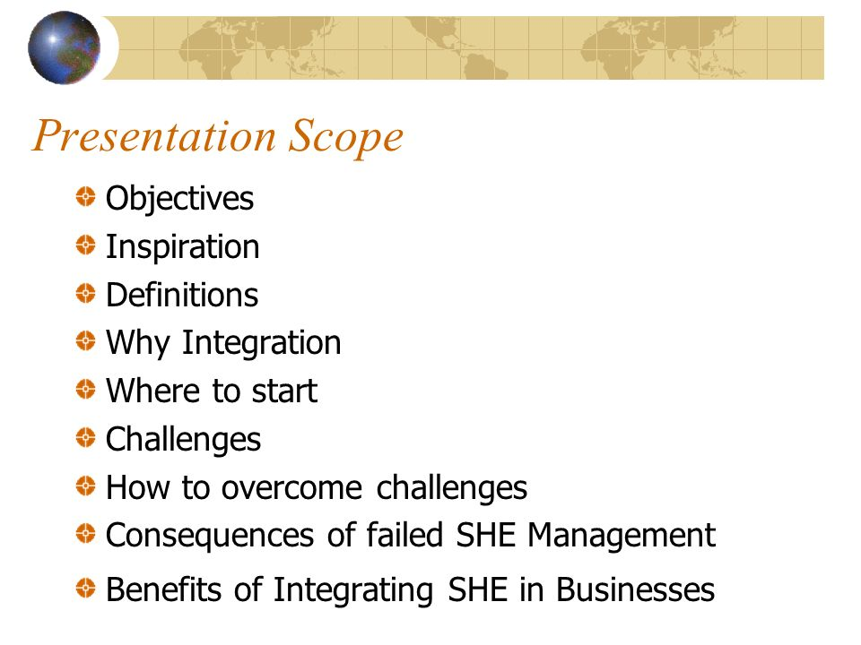 Presentation Scope Objectives Inspiration Definitions Why Integration Where to start Challenges How to overcome challenges Consequences of failed SHE Management Benefits of Integrating SHE in Businesses