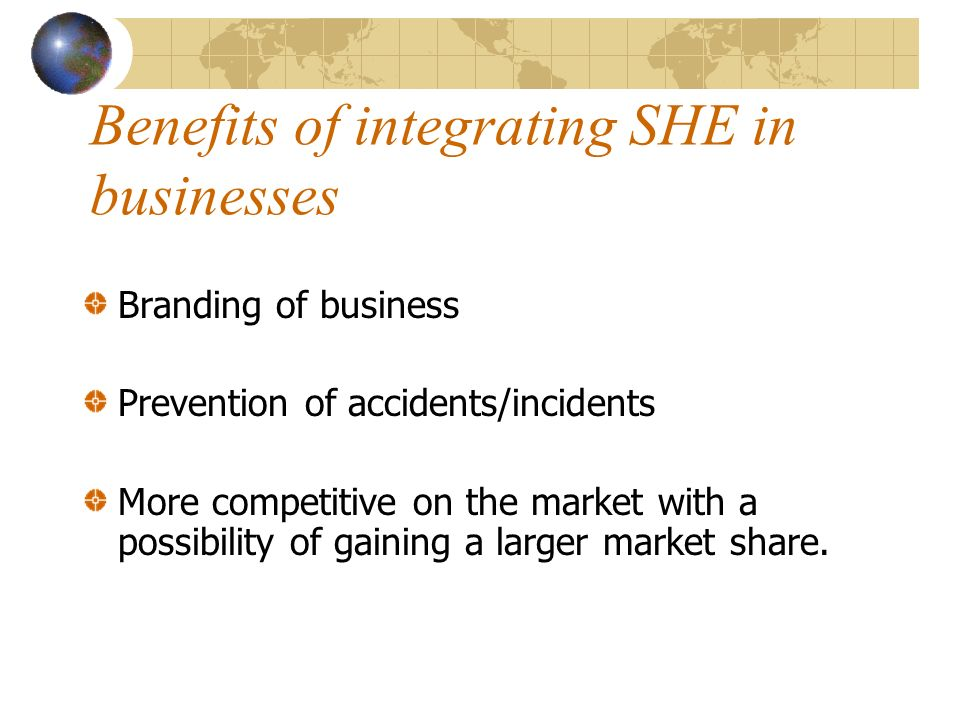 Benefits of integrating SHE in businesses Branding of business Prevention of accidents/incidents More competitive on the market with a possibility of gaining a larger market share.