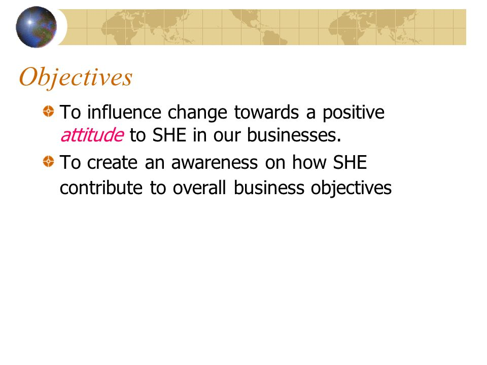 Objectives To influence change towards a positive attitude to SHE in our businesses.