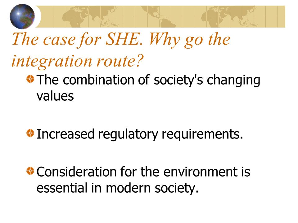 The case for SHE. Why go the integration route? The combination of society's changing values Increased regulatory requirements. Consideration for the