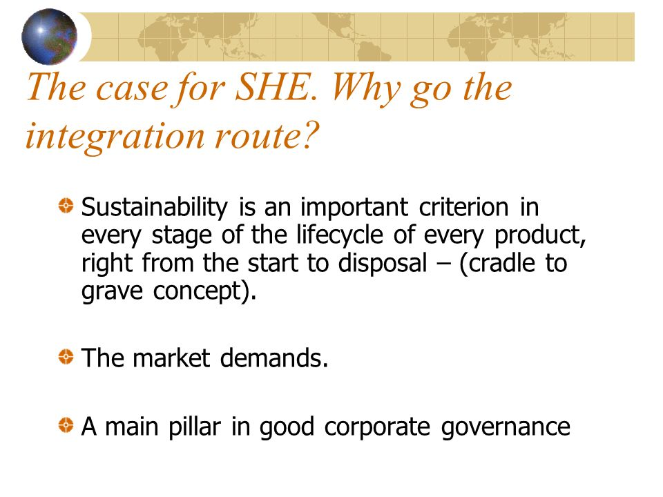 The case for SHE. Why go the integration route? Sustainability is an important criterion in every stage of the lifecycle of every product, right from