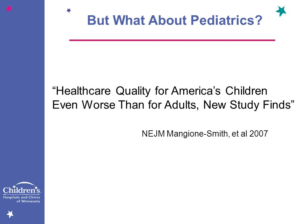 Healthcare Quality for Americas Children Even Worse Than for Adults, New Study Finds NEJM Mangione-Smith, et al 2007 But What About Pediatrics?