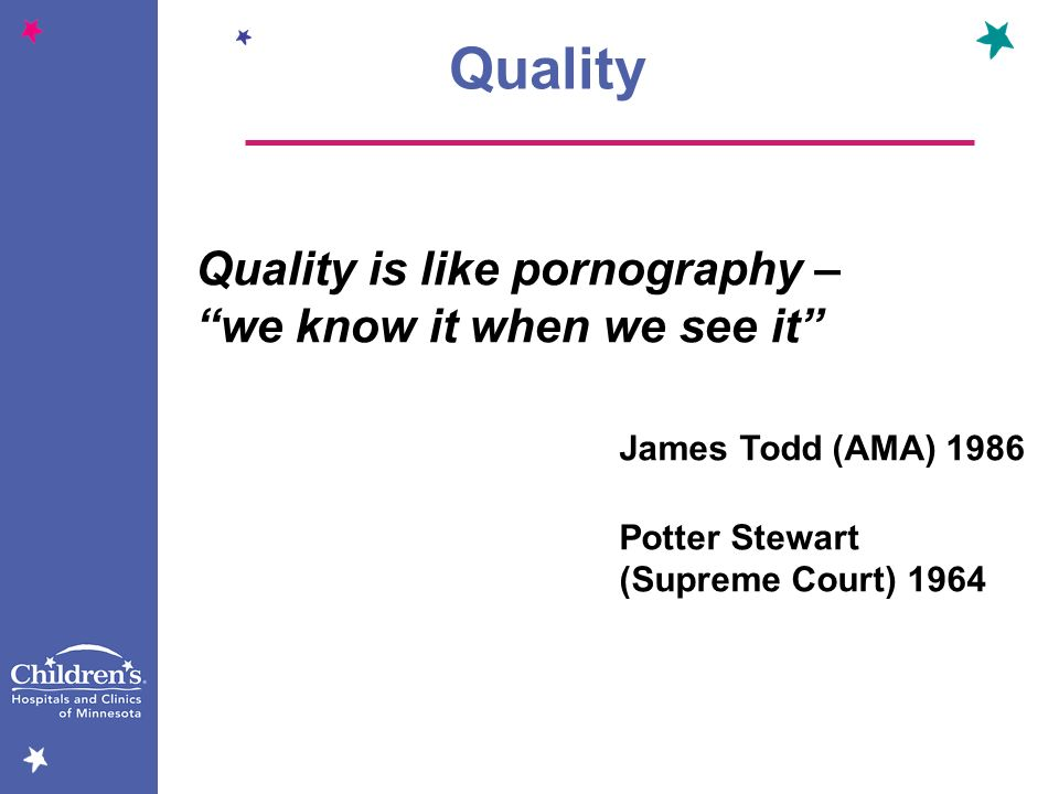 Quality is like pornography – we know it when we see it James Todd (AMA) 1986 Potter Stewart (Supreme Court) 1964 Quality