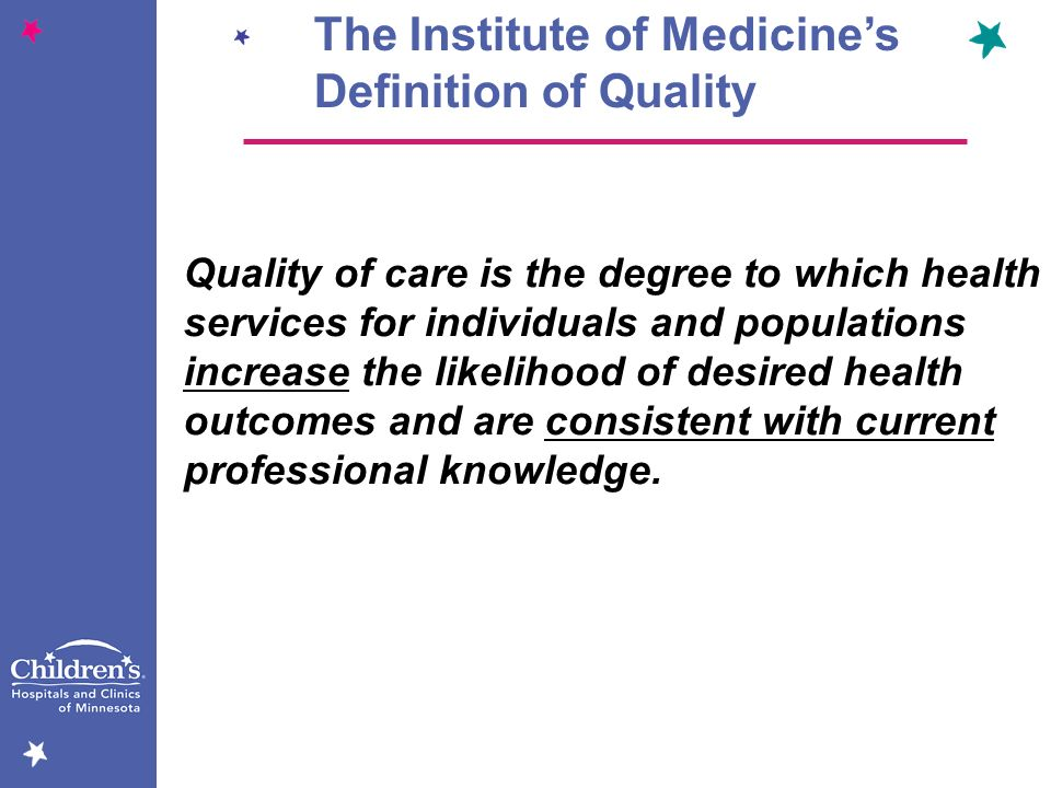 The Institute of Medicines Definition of Quality Quality of care is the degree to which health services for individuals and populations increase the l