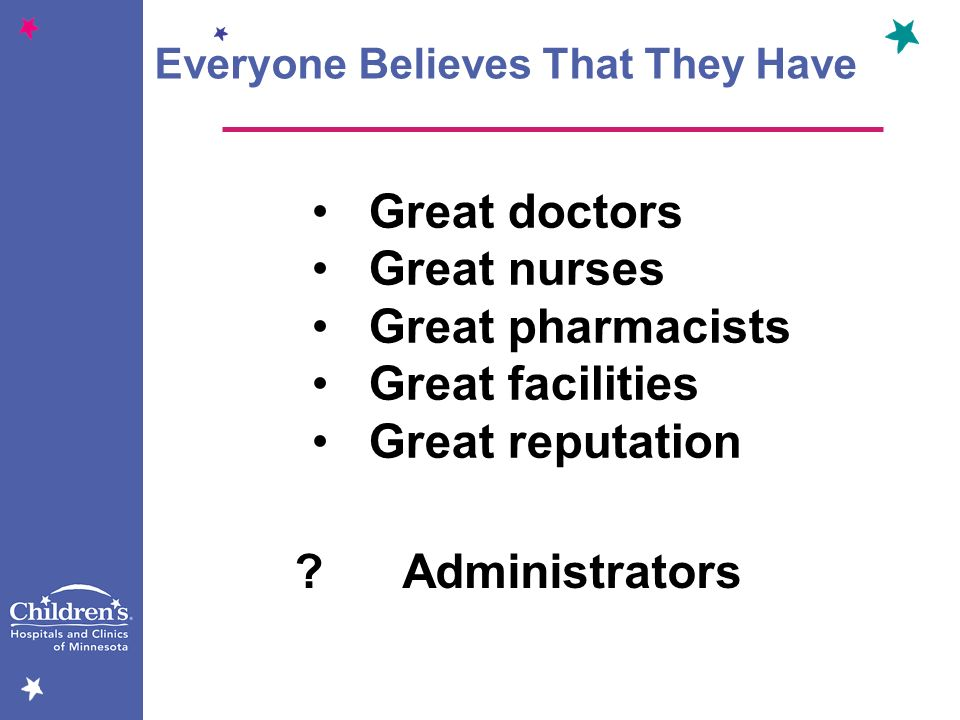 Everyone Believes That They Have Great doctors Great nurses Great pharmacists Great facilities Great reputation ? Administrators