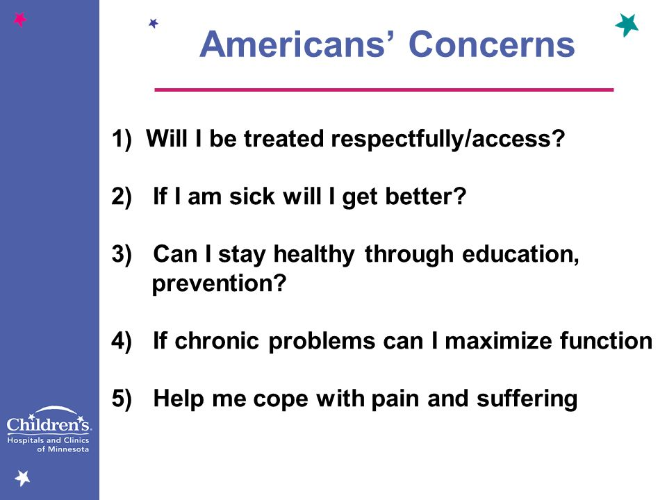 Americans Concerns 1) Will I be treated respectfully/access? 2) If I am sick will I get better? 3) Can I stay healthy through education, prevention? 4