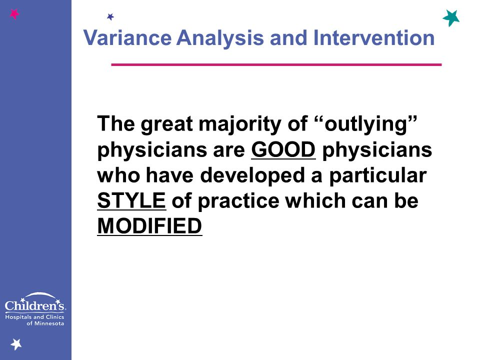 Variance Analysis and Intervention The great majority of outlying physicians are GOOD physicians who have developed a particular STYLE of practice whi