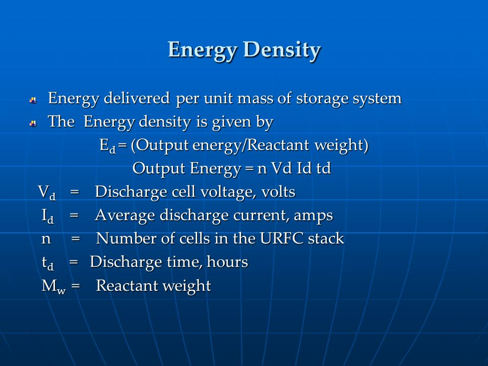 Energy Density Energy delivered per unit mass of storage system The Energy density is given by E d = (Output energy/Reactant weight) E d = (Output ene