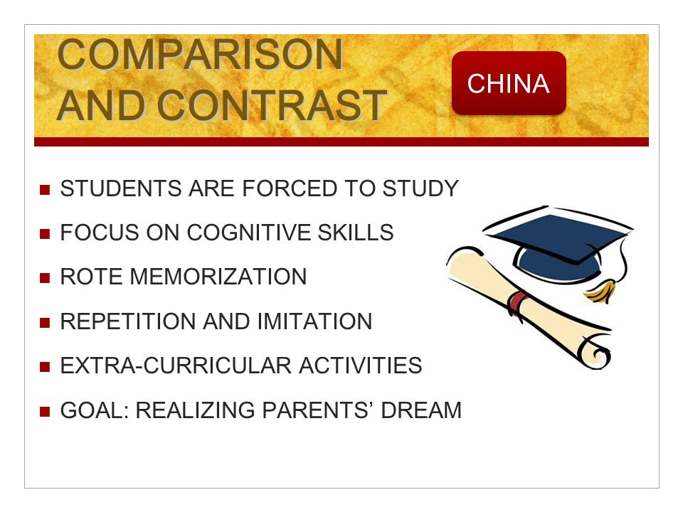 COMPARISON AND CONTRAST STUDENTS ARE FORCED TO STUDY FOCUS ON COGNITIVE SKILLS ROTE MEMORIZATION REPETITION AND IMITATION EXTRA-CURRICULAR ACTIVITIES GOAL: REALIZING PARENTS DREAM CHINA