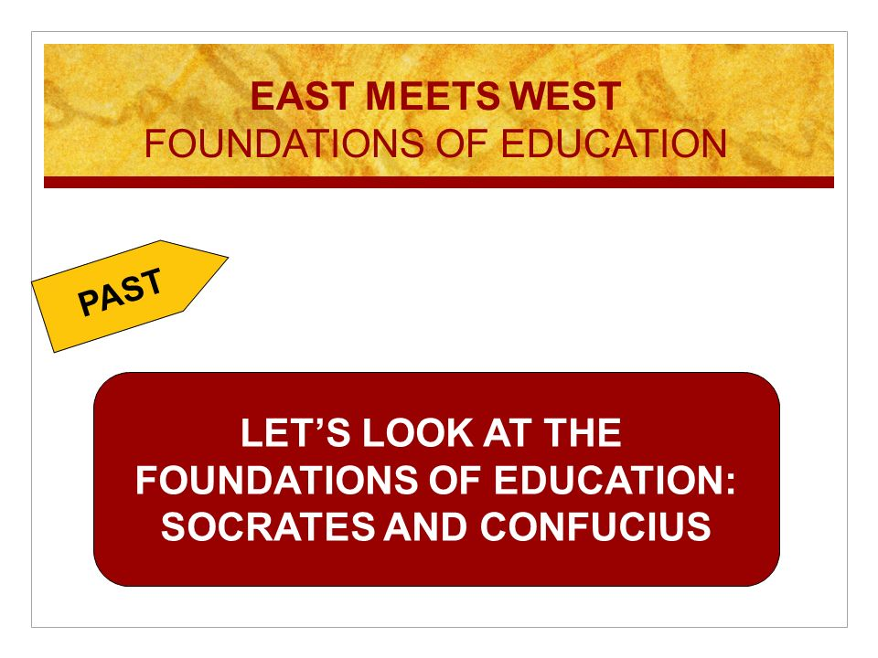 LETS LOOK AT THE FOUNDATIONS OF EDUCATION: SOCRATES AND CONFUCIUS PAST EAST MEETS WEST FOUNDATIONS OF EDUCATION