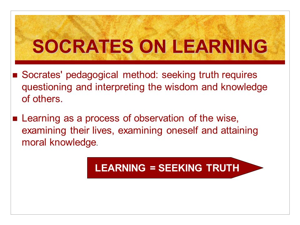 SOCRATES ON LEARNING Socrates pedagogical method: seeking truth requires questioning and interpreting the wisdom and knowledge of others.