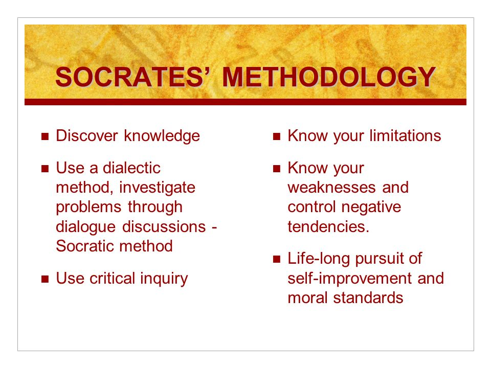 SOCRATES METHODOLOGY Discover knowledge Use a dialectic method, investigate problems through dialogue discussions - Socratic method Use critical inquiry Know your limitations Know your weaknesses and control negative tendencies.