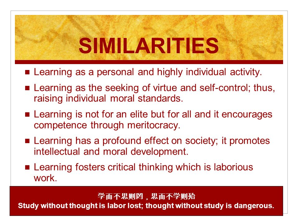 SIMILARITIES Learning as a personal and highly individual activity. Learning as the seeking of virtue and self-control; thus, raising individual moral