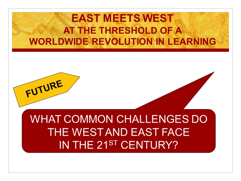 EAST MEETS WEST AT THE THRESHOLD OF A WORLDWIDE REVOLUTION IN LEARNING WHAT COMMON CHALLENGES DO THE WEST AND EAST FACE IN THE 21 ST CENTURY.