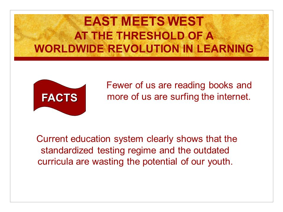 EAST MEETS WEST AT THE THRESHOLD OF A WORLDWIDE REVOLUTION IN LEARNING FACTS Fewer of us are reading books and more of us are surfing the internet.