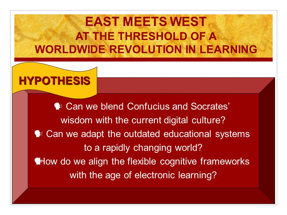 EAST MEETS WEST AT THE THRESHOLD OF A WORLDWIDE REVOLUTION IN LEARNING Can we blend Confucius and Socrates wisdom with the current digital culture? Ca