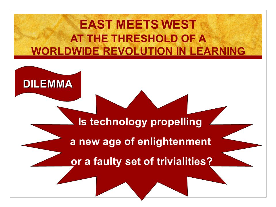 EAST MEETS WEST AT THE THRESHOLD OF A WORLDWIDE REVOLUTION IN LEARNING Is technology propelling a new age of enlightenment or a faulty set of trivialities.
