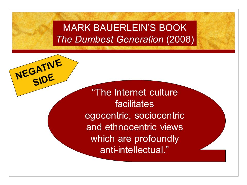 The Internet culture facilitates egocentric, sociocentric and ethnocentric views which are profoundly anti-intellectual.