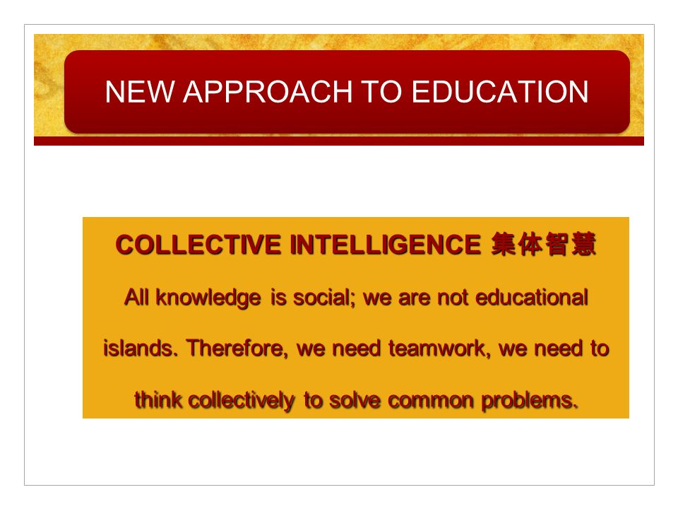COLLECTIVE INTELLIGENCE All knowledge is social; we are not educational islands. Therefore, we need teamwork, we need to think collectively to solve c