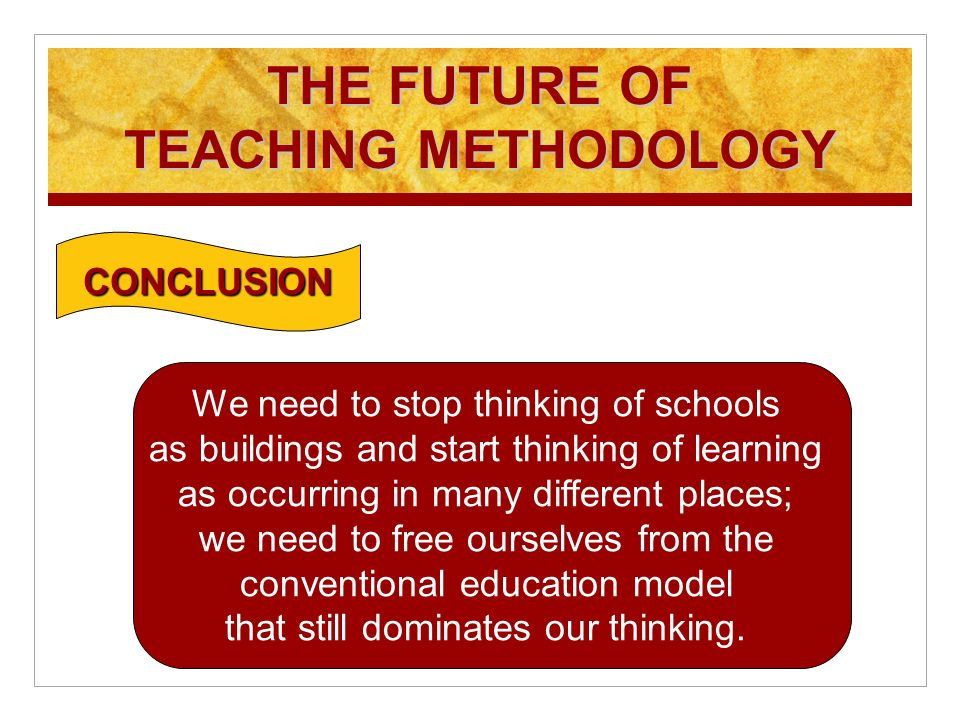 THE FUTURE OF TEACHING METHODOLOGY CONCLUSION We need to stop thinking of schools as buildings and start thinking of learning as occurring in many different places; we need to free ourselves from the conventional education model that still dominates our thinking.