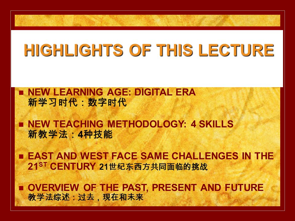 HIGHLIGHTS OF THIS LECTURE NEW LEARNING AGE: DIGITAL ERA NEW TEACHING METHODOLOGY: 4 SKILLS 4 EAST AND WEST FACE SAME CHALLENGES IN THE 21 ST CENTURY 21 OVERVIEW OF THE PAST, PRESENT AND FUTURE