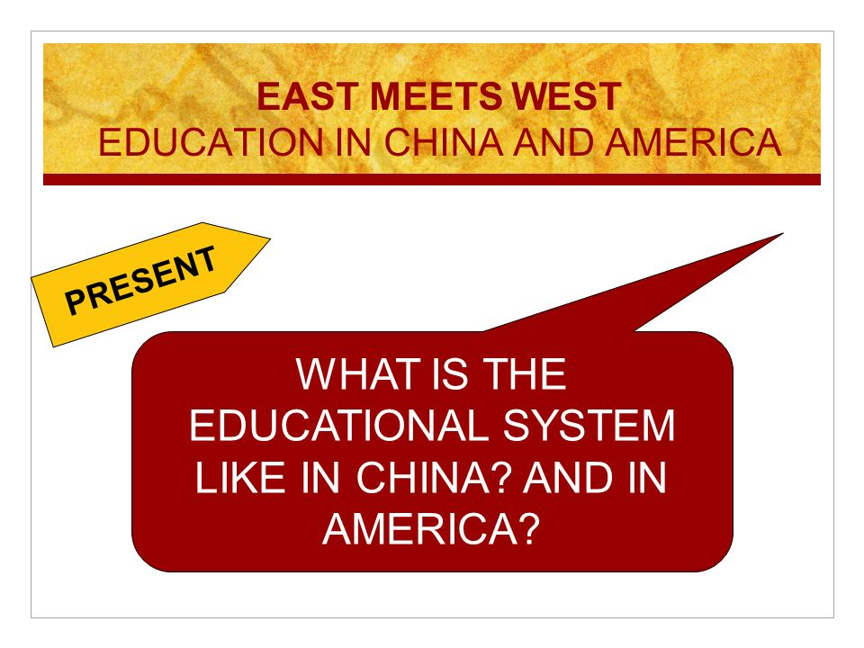 WHAT IS THE EDUCATIONAL SYSTEM LIKE IN CHINA? AND IN AMERICA? EAST MEETS WEST EDUCATION IN CHINA AND AMERICA PRESENT