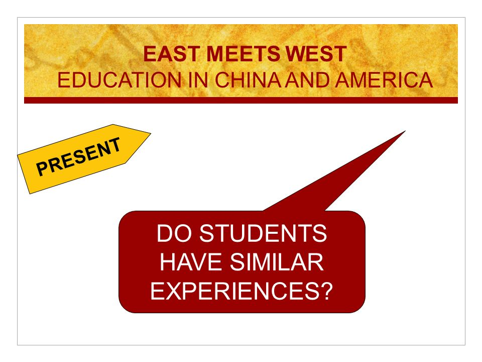 DO STUDENTS HAVE SIMILAR EXPERIENCES? EAST MEETS WEST EDUCATION IN CHINA AND AMERICA PRESENT